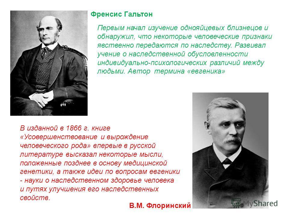 Френсис Гальтон В.М. Флоринский В изданной в 1866 г. книге «Усовершенствование и вырождение человеческого рода» впервые в русской литературе высказал некоторые мысли, положенные позднее в основу медицинской генетики, а также идеи по вопросам евгеники