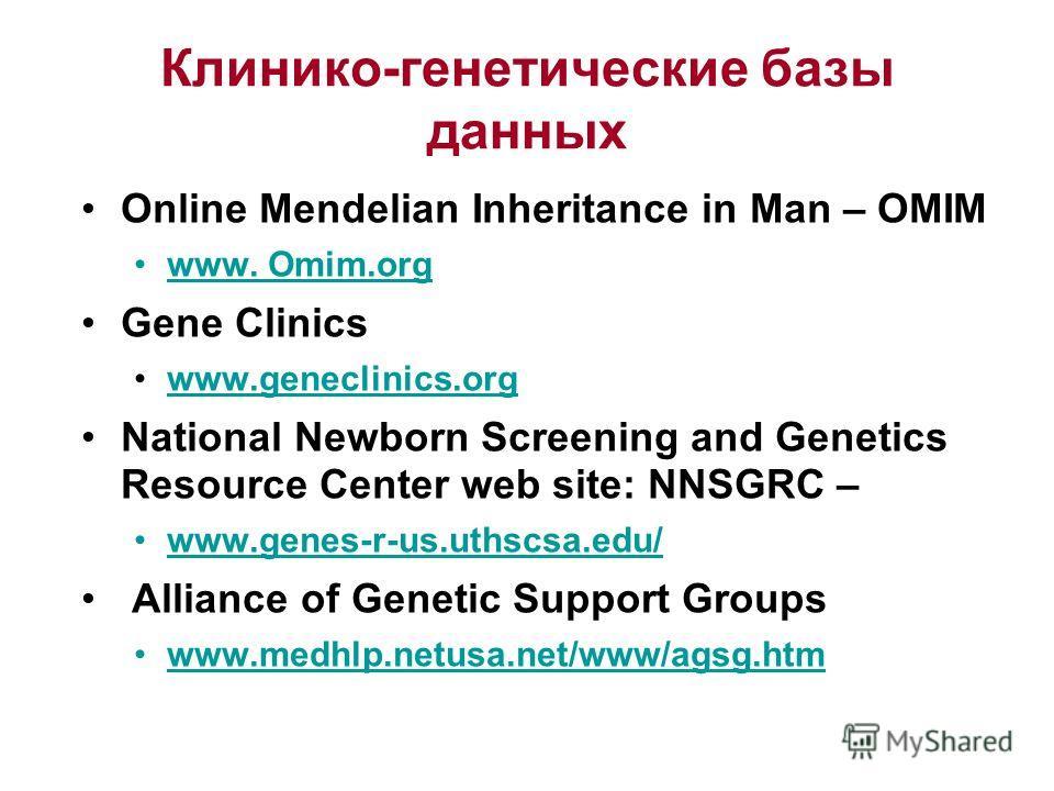 Клинико-генетические базы данных Online Mendelian Inheritance in Man – OMIM www. Omim.org Gene Clinics www.geneclinics.org National Newborn Screening and Genetics Resource Center web site: NNSGRC – www.genes-r-us.uthscsa.edu/ Alliance of Genetic Supp
