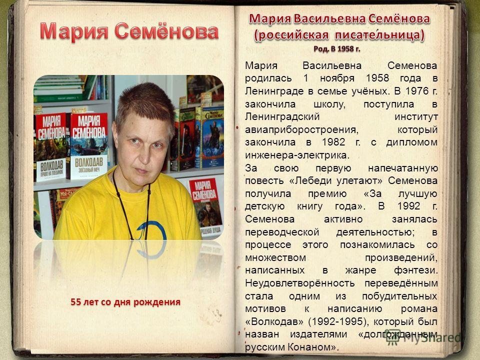 Мария Васильевна Семенова родилась 1 ноября 1958 года в Ленинграде в семье учёных. В 1976 г. закончила школу, поступила в Ленинградский институт авиаприборостроения, который закончила в 1982 г. с дипломом инженера-электрика. За свою первую напечатанн
