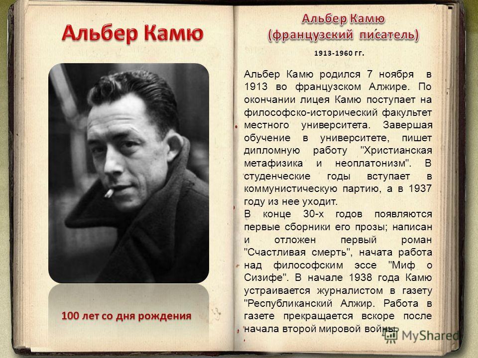 100 лет со дня рождения Альбер Камю родился 7 ноября в 1913 во французском Алжире. По окончании лицея Камю поступает на философско-исторический факультет местного университета. Завершая обучение в университете, пишет дипломную работу