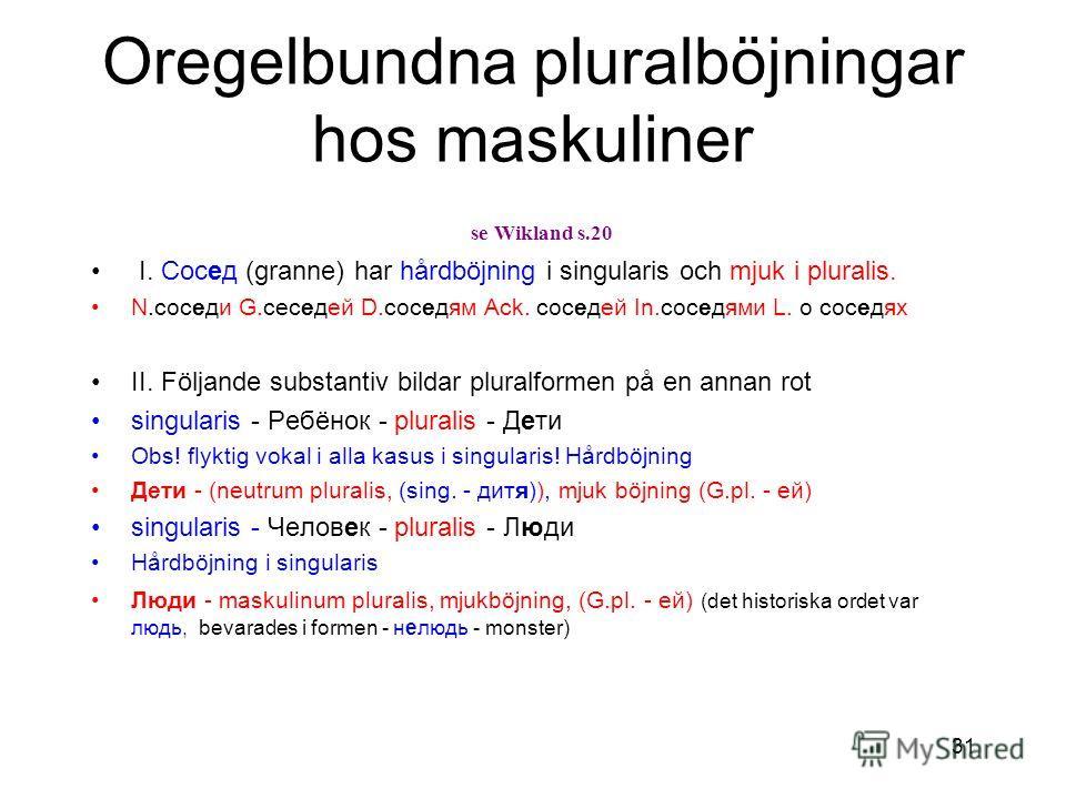31 Oregelbundna pluralböjningar hos maskuliner se Wikland s.20 I. Сосед (granne) har hårdböjning i singularis och mjuk i pluralis. N.соседи G.сеседей D.соседям Ack. соседей In.соседями L. о соседях II. Följande substantiv bildar pluralformen på en an