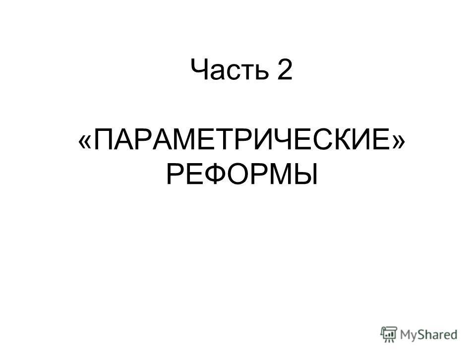 Часть 2 «ПАРАМЕТРИЧЕСКИЕ» РЕФОРМЫ