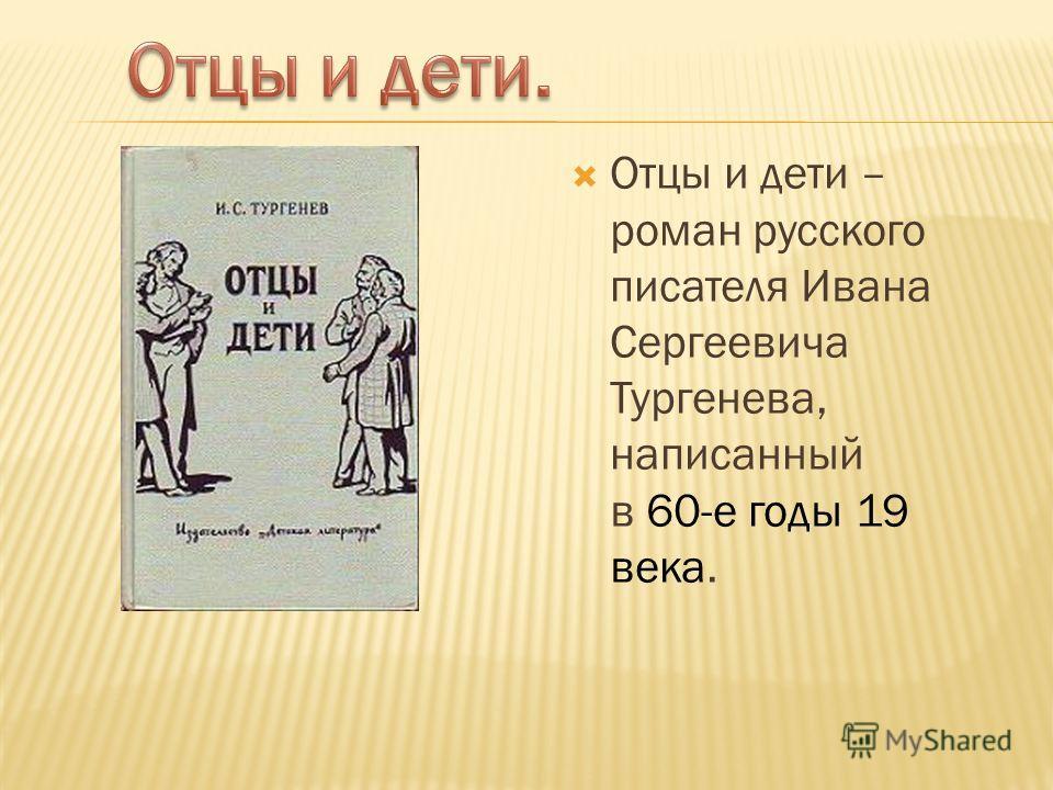 Отцы и дети – роман русского писателя Ивана Сергеевича Тургенева, написанный в 60-е годы 19 века.