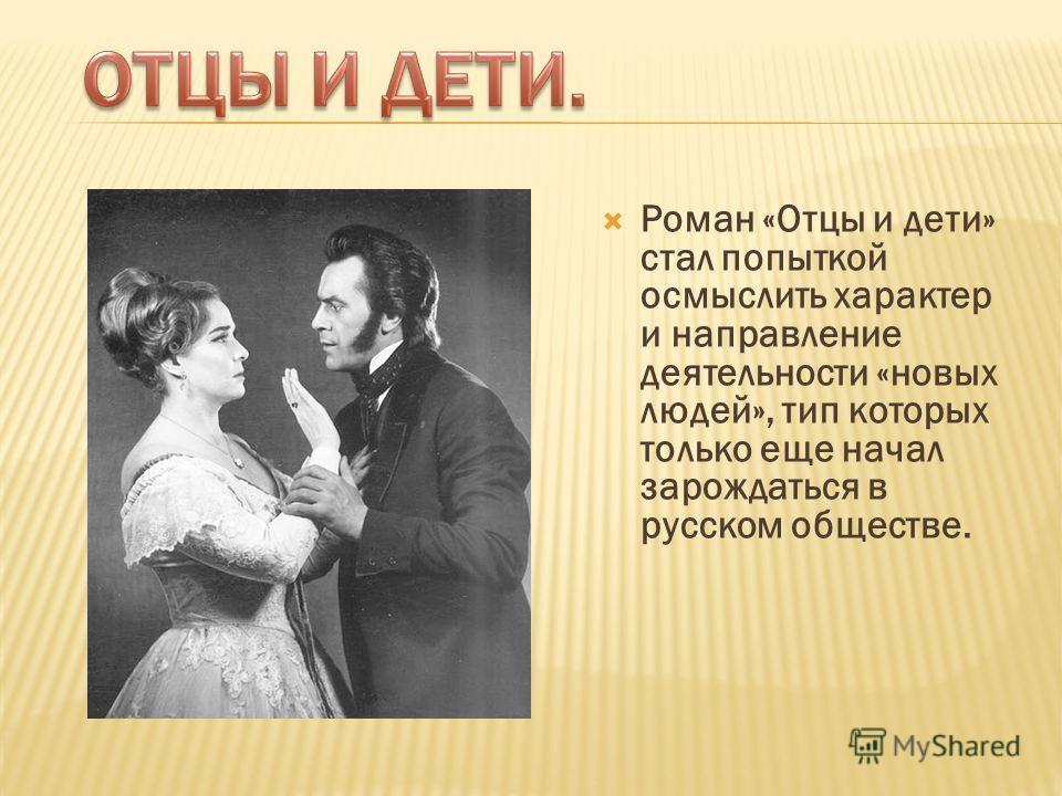 Роман «Отцы и дети» стал попыткой осмыслить характер и направление деятельности «новых людей», тип которых только еще начал зарождаться в русском обществе.