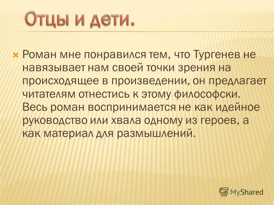 Роман мне понравился тем, что Тургенев не навязывает нам своей точки зрения на происходящее в произведении, он предлагает читателям отнестись к этому философски. Весь роман воспринимается не как идейное руководство или хвала одному из героев, а как м