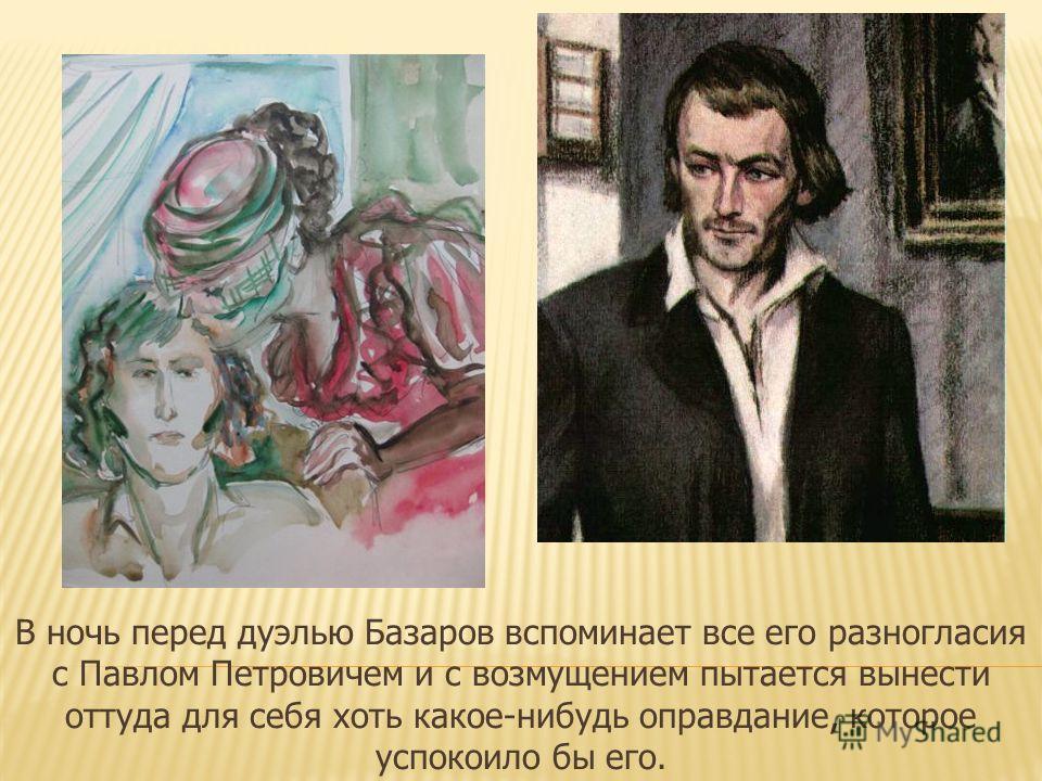В ночь перед дуэлью Базаров вспоминает все его разногласия с Павлом Петровичем и с возмущением пытается вынести оттуда для себя хоть какое-нибудь оправдание, которое успокоило бы его.
