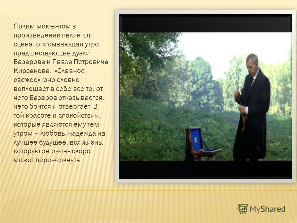 Ярким моментом в произведении является сцена, описывающая утро, предшествующее дуэли Базарова и Павла Петровича Кирсанова. «Славное, свежее», оно словно воплощает в себе все то, от чего Базаров отказывается, чего боится и отвергает. В той красоте и с