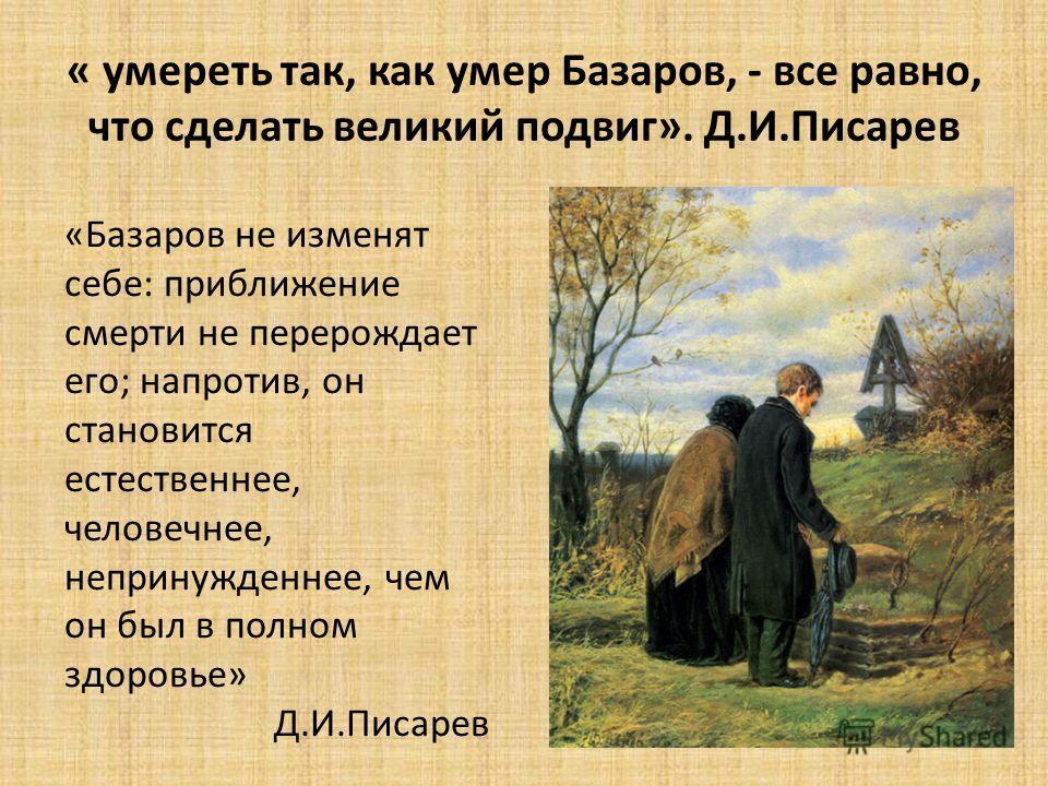 « умереть так, как умер Базаров, - все равно, что сделать великий подвиг». Д.И.Писарев «Базаров не изменят себе: приближение смерти не перерождает его; напротив, он становится естественнее, человечнее, непринужденнее, чем он был в полном здоровье» Д.
