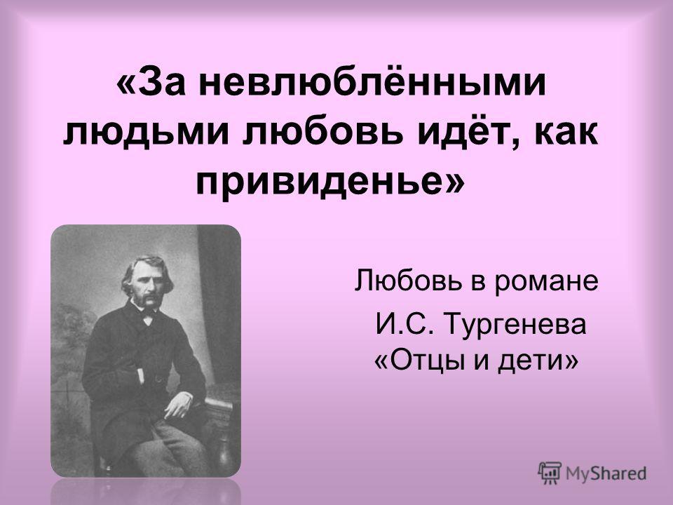 «За невлюблёнными людьми любовь идёт, как привиденье» Любовь в романе И.С. Тургенева «Отцы и дети»