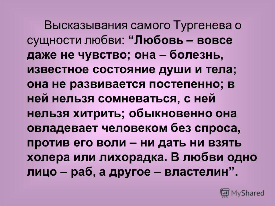 Высказывания самого Тургенева о сущности любви: Любовь – вовсе даже не чувство; она – болезнь, известное состояние души и тела; она не развивается постепенно; в ней нельзя сомневаться, с ней нельзя хитрить; обыкновенно она овладевает человеком без сп
