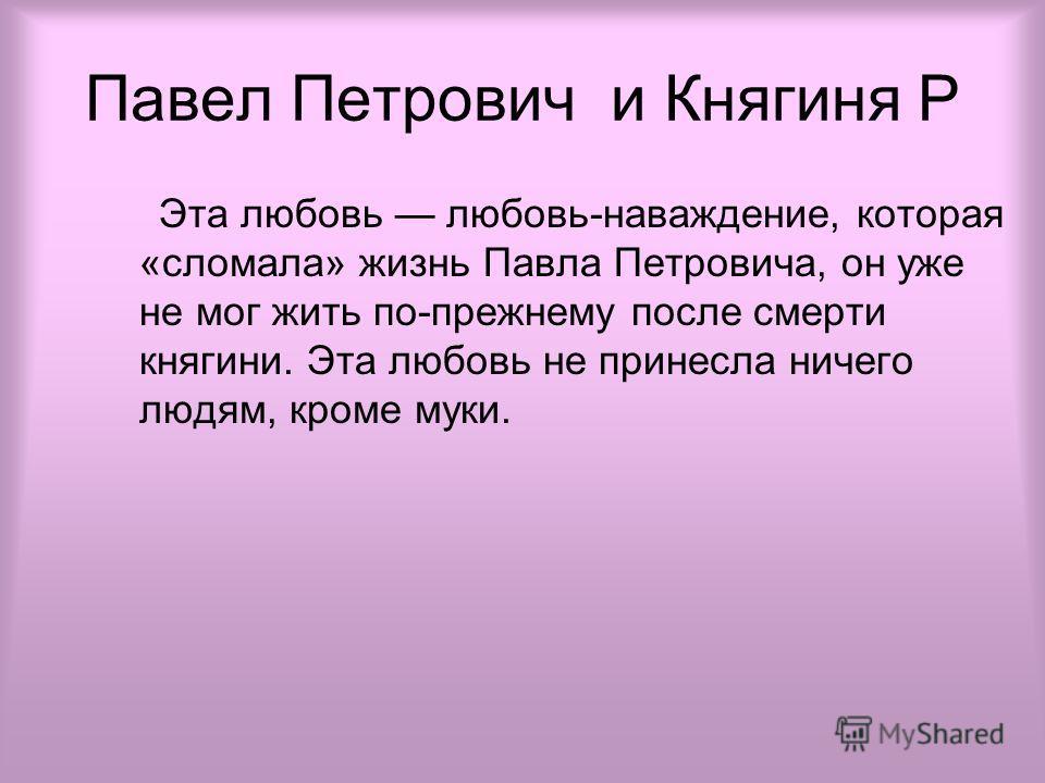 Павел Петрович и Княгиня Р Эта любовь любовь-наваждение, которая «сломала» жизнь Павла Петровича, он уже не мог жить по-прежнему после смерти княгини. Эта любовь не принесла ничего людям, кроме муки.