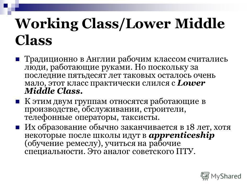Working Class/Lower Middle Class Традиционно в Англии рабочим классом считались люди, работающие руками. Но поскольку за последние пятьдесят лет таковых осталось очень мало, этот класс практически слился с Lower Middle Class. К этим двум группам отно