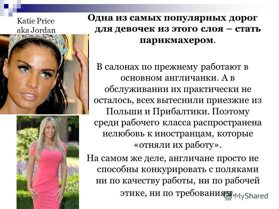 Katie Price aka Jordan Одна из самых популярных дорог для девочек из этого слоя – стать парикмахером. В салонах по прежнему работают в основном англичанки. А в обслуживании их практически не осталось, всех вытеснили приезжие из Польши и Прибалтики. П