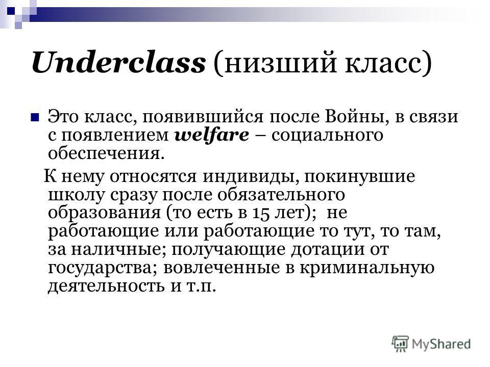 Underclass (низший класс) Это класс, появившийся после Войны, в связи с появлением welfare – социального обеспечения. К нему относятся индивиды, покинувшие школу сразу после обязательного образования (то есть в 15 лет); не работающие или работающие т