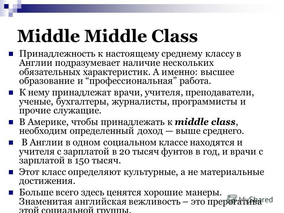 Middle Middle Class Принадлежность к настоящему среднему классу в Англии подразумевает наличие нескольких обязательных характеристик. А именно: высшее образование и профессиональная работа. К нему принадлежат врачи, учителя, преподаватели, ученые, бу