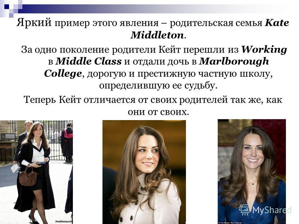 Яркий пример этого явления – родительская семья Kate Middleton. За одно поколение родители Кейт перешли из Working в Middle Сlass и отдали дочь в Marlborough College, дорогую и престижную частную школу, определившую ее судьбу. Теперь Кейт отличается