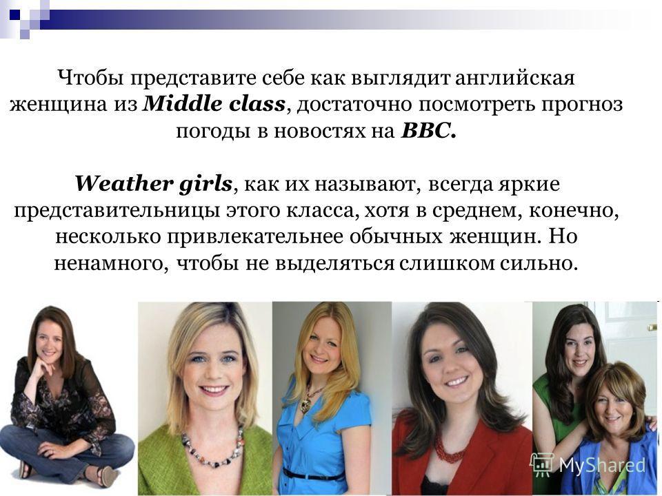Чтобы представите себе как выглядит английская женщина из Middle class, достаточно посмотреть прогноз погоды в новостях на ВВС. Weather girls, как их называют, всегда яркие представительницы этого класса, хотя в среднем, конечно, несколько привлекате