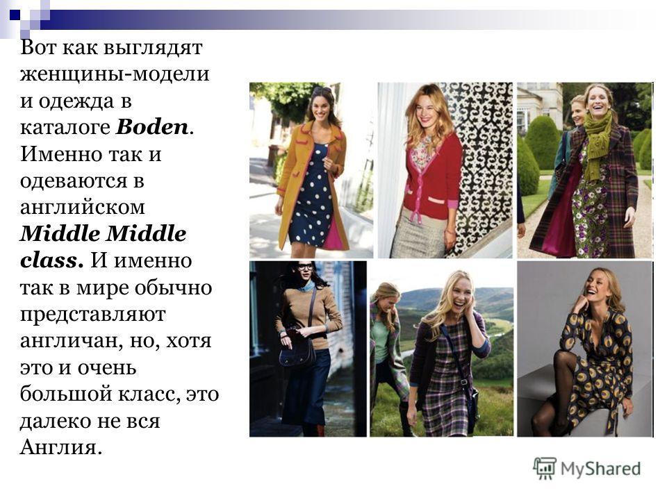 Вот как выглядят женщины-модели и одежда в каталоге Boden. Именно так и одеваются в английском Middle Middle class. И именно так в мире обычно представляют англичан, но, хотя это и очень большой класс, это далеко не вся Англия.