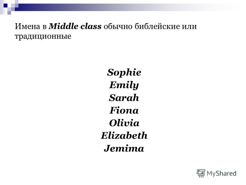 Имена в Middle class обычно библейские или традиционные Sophie Emily Sarah Fiona Olivia Elizabeth Jemima