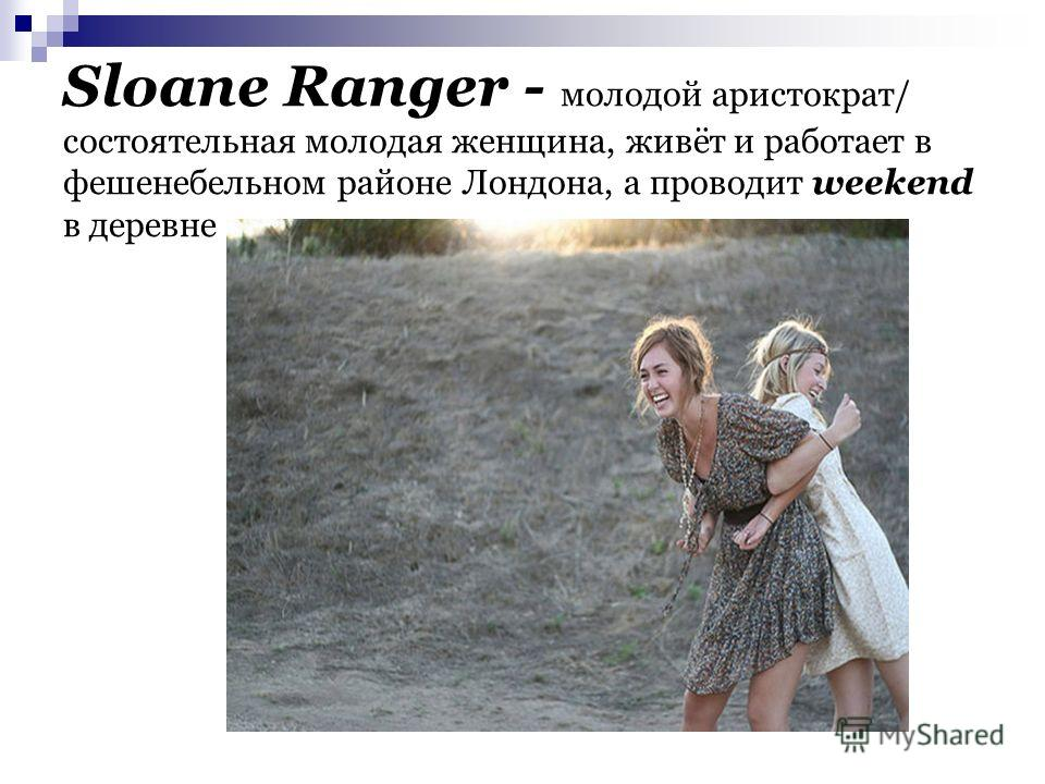 Sloane Ranger - молодой аристократ/ состоятельная молодая женщина, живёт и работает в фешенебельном районе Лондона, а проводит weekend в деревне