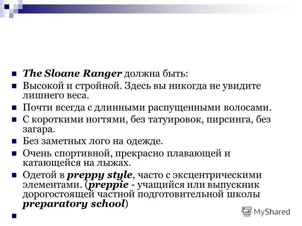 The Sloane Ranger должна быть: Высокой и стройной. Здесь вы никогда не увидите лишнего веса. Почти всегда с длинными распущенными волосами. С короткими ногтями, без татуировок, пирсинга, без загара. Без заметных лого на одежде. Очень спортивной, прек