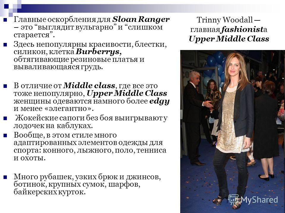 Trinny Woodall главная fashionista Upper Middle Class Главные оскорбления для Sloan Ranger – это выглядит вульгарно и слишком старается. Здесь непопулярны красивости, блестки, силикон, клетка Burberrys, обтягивающие резиновые платья и вываливающаяся