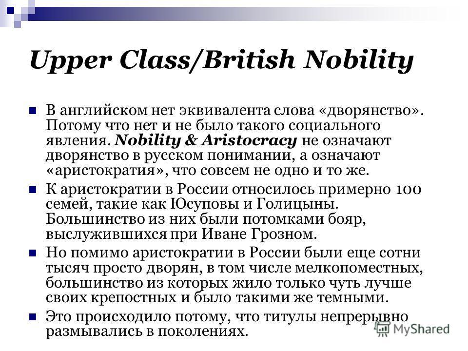 Upper Class/British Nobility В английском нет эквивалента слова «дворянство». Потому что нет и не было такого социального явления. Nobility & Aristocracy не означают дворянство в русском понимании, а означают «аристократия», что совсем не одно и то ж