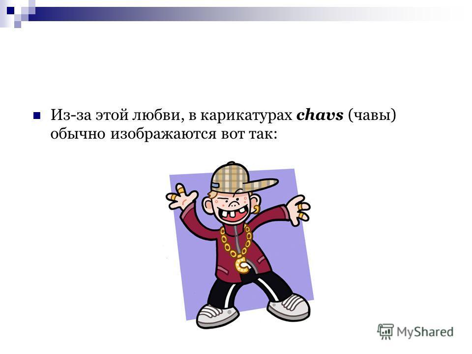 Из-за этой любви, в карикатурах chavs (чавы) обычно изображаются вот так: