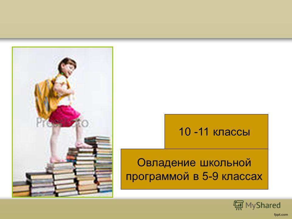 Овладение школьной программой в 5-9 классах 10 -11 классы