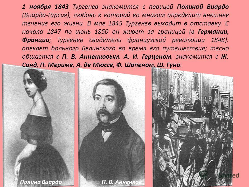 1 ноября 1843 Тургенев знакомится с певицей Полиной Виардо (Виардо-Гарсия), любовь к которой во многом определит внешнее течение его жизни. В мае 1845 Тургенев выходит в отставку. С начала 1847 по июнь 1850 он живет за границей (в Германии, Франции;