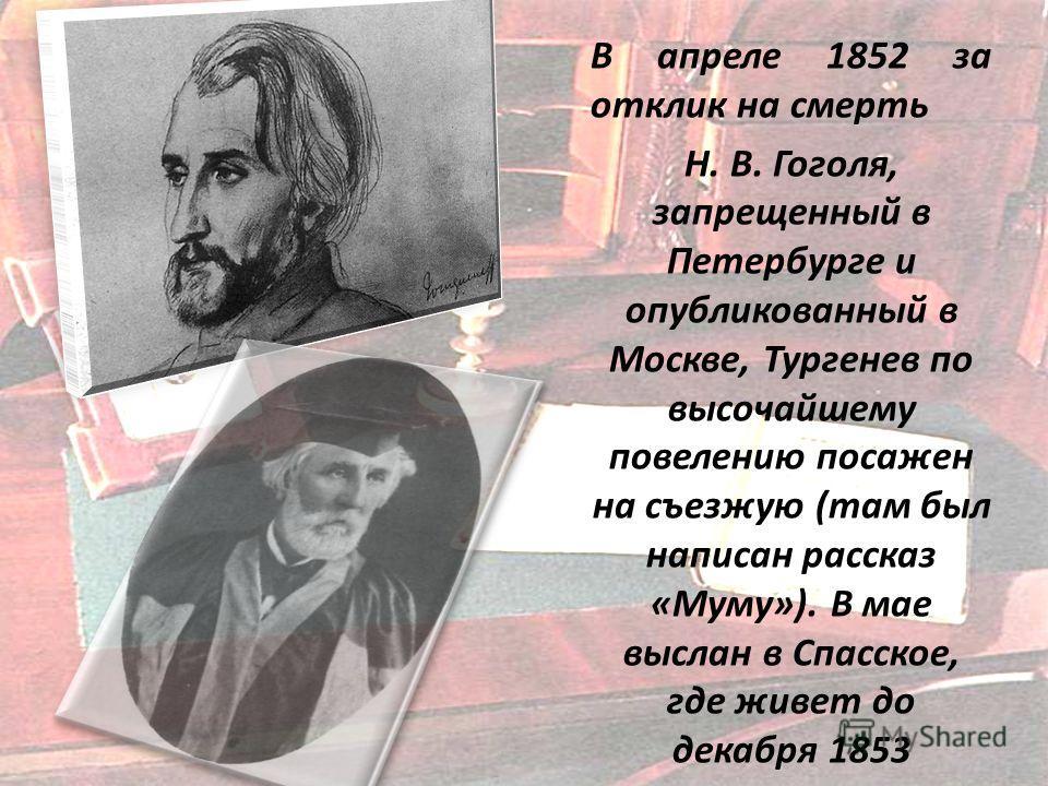 В апреле 1852 за отклик на смерть Н. В. Гоголя, запрещенный в Петербурге и опубликованный в Москве, Тургенев по высочайшему повелению посажен на съезжую (там был написан рассказ «Муму»). В мае выслан в Спасское, где живет до декабря 1853