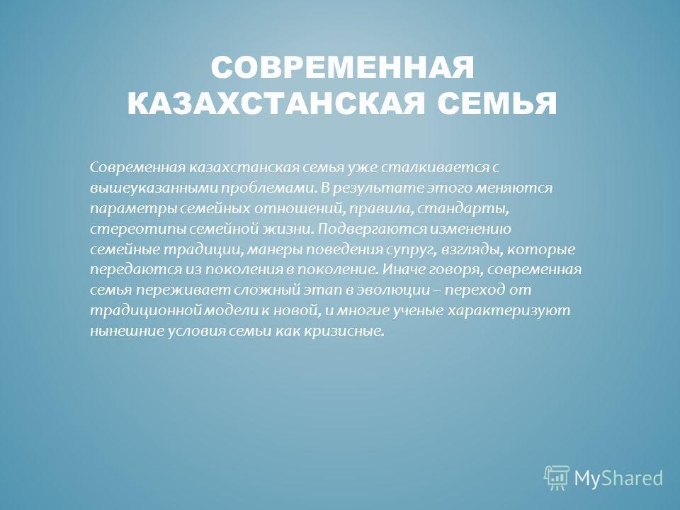 СОВРЕМЕННАЯ КАЗАХСТАНСКАЯ СЕМЬЯ Современная казахстанская семья уже сталкивается с вышеуказанными проблемами. В результате этого меняются параметры семейных отношений, правила, стандарты, стереотипы семейной жизни. Подвергаются изменению семейные тра
