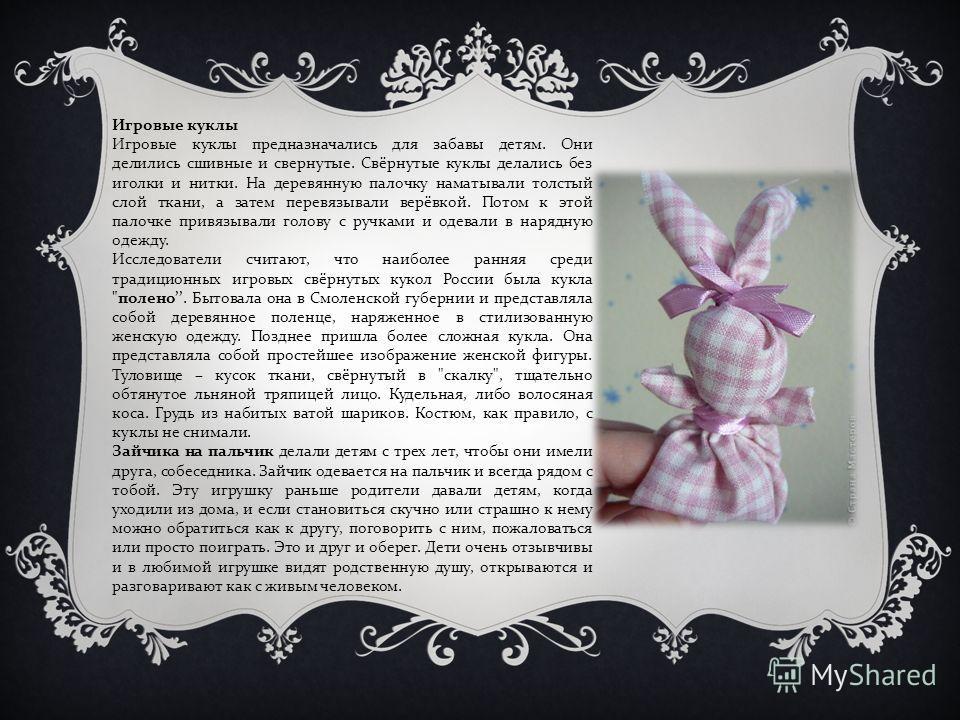 Игровые куклы Игровые куклы предназначались для забавы детям. Они делились сшивные и свернутые. Свёрнутые куклы делались без иголки и нитки. На деревянную палочку наматывали толстый слой ткани, а затем перевязывали верёвкой. Потом к этой палочке прив