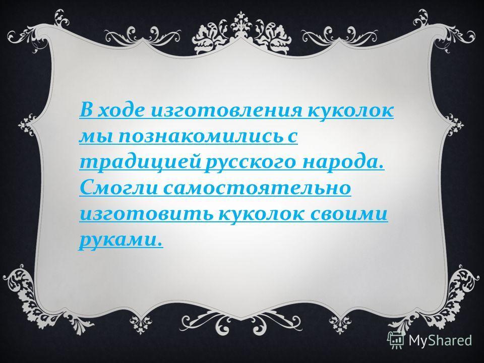 В ходе изготовления куколок мы познакомились с традицией русского народа. Смогли самостоятельно изготовить куколок своими руками.