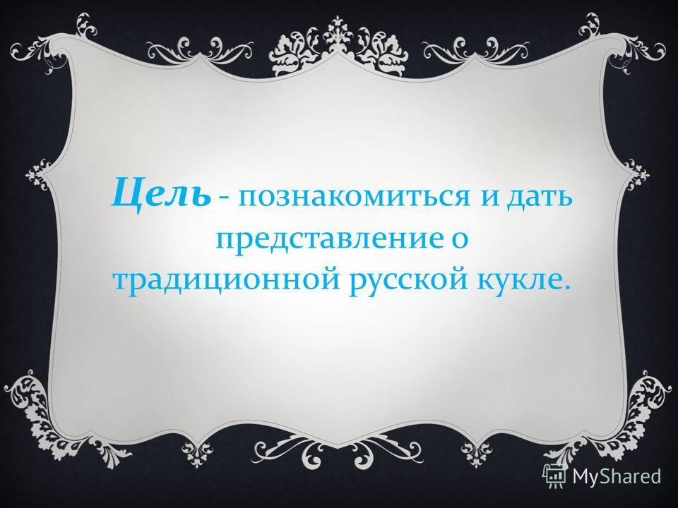 Цель - познакомиться и дать представление о традиционной русской кукле.