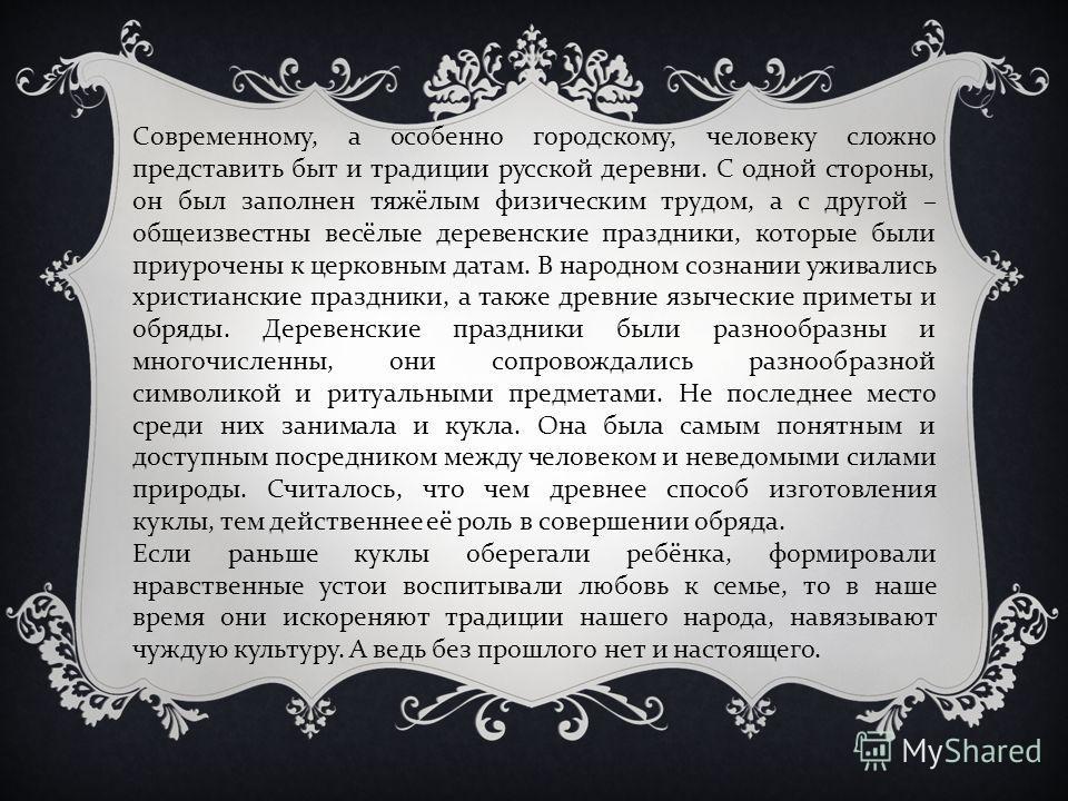 Современному, а особенно городскому, человеку сложно представить быт и традиции русской деревни. С одной стороны, он был заполнен тяжёлым физическим трудом, а с другой – общеизвестны весёлые деревенские праздники, которые были приурочены к церковным