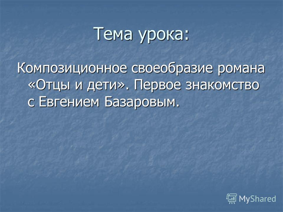 Тема урока: Композиционное своеобразие романа «Отцы и дети». Первое знакомство с Евгением Базаровым.