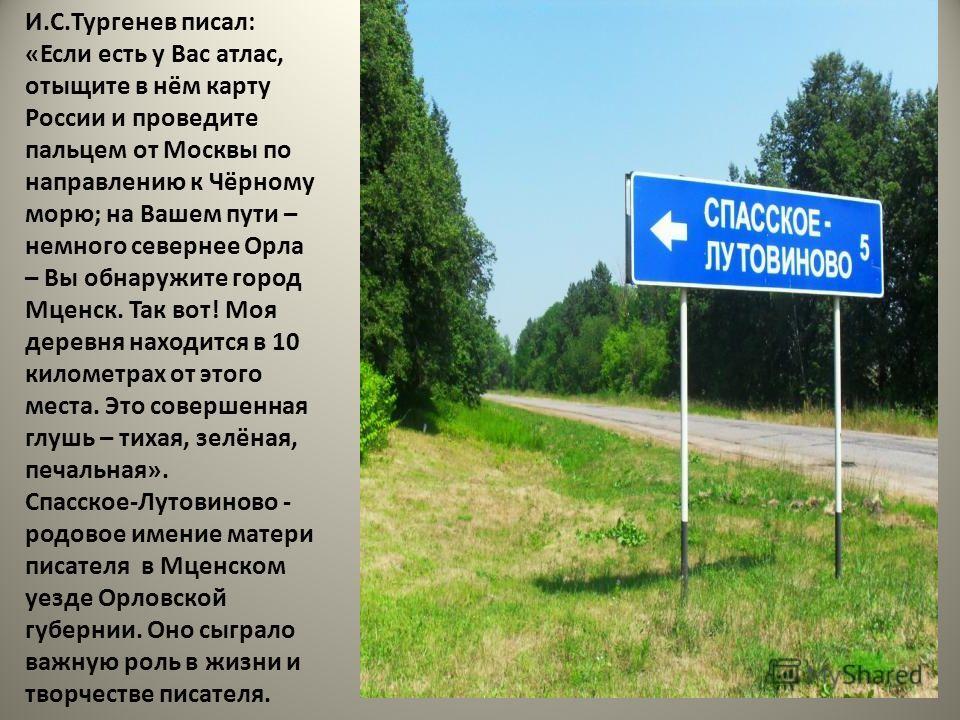 И.С.Тургенев писал: «Если есть у Вас атлас, отыщите в нём карту России и проведите пальцем от Москвы по направлению к Чёрному морю; на Вашем пути – немного севернее Орла – Вы обнаружите город Мценск. Так вот! Моя деревня находится в 10 километрах от