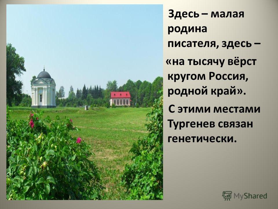 Здесь – малая родина писателя, здесь – «на тысячу вёрст кругом Россия, родной край». С этими местами Тургенев связан генетически.