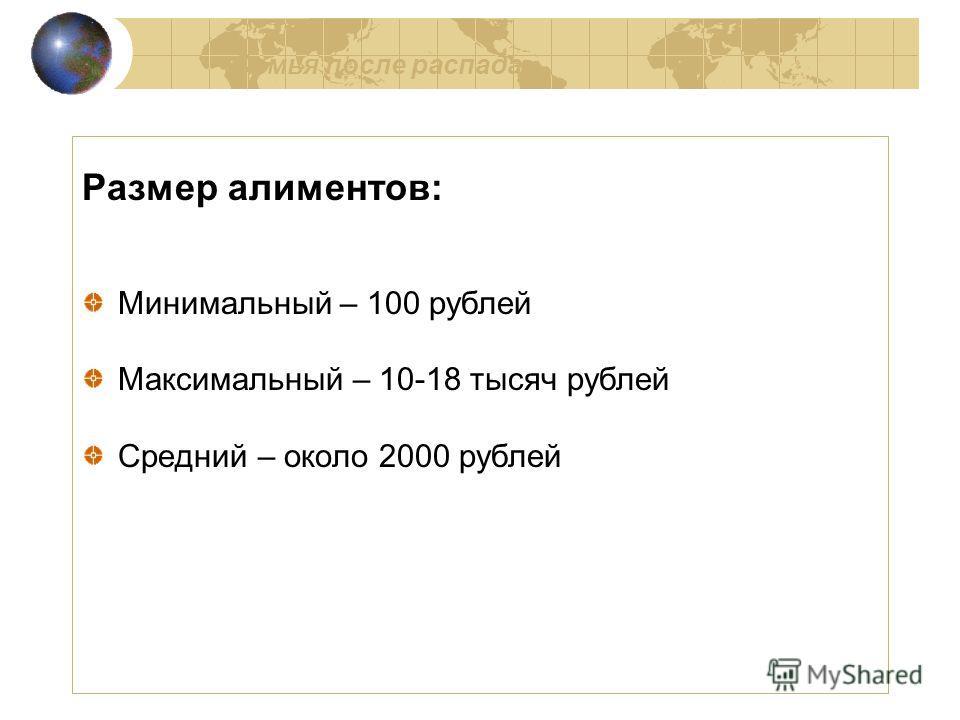 Семья после распада Размер алиментов: Минимальный – 100 рублей Максимальный – 10-18 тысяч рублей Средний – около 2000 рублей