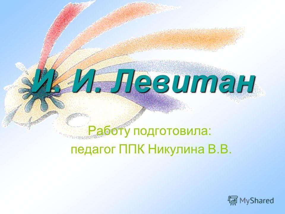 И. И. Левитан Работу подготовила: педагог ППК Никулина В.В.