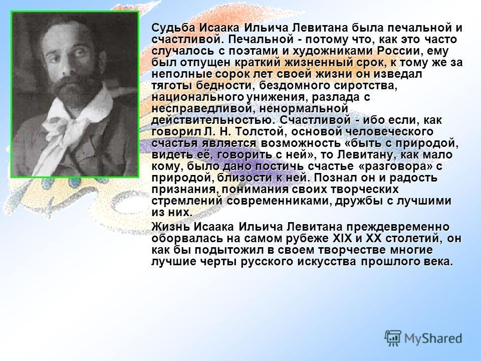 Судьба Исаака Ильича Левитана была печальной и счастливой. Печальной - потому что, как это часто случалось с поэтами и художниками России, ему был отпущен краткий жизненный срок, к тому же за неполные сорок лет своей жизни он изведал тяготы бедности,