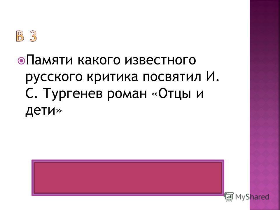 Памяти какого известного русского критика посвятил И. С. Тургенев роман «Отцы и дети» Белинского