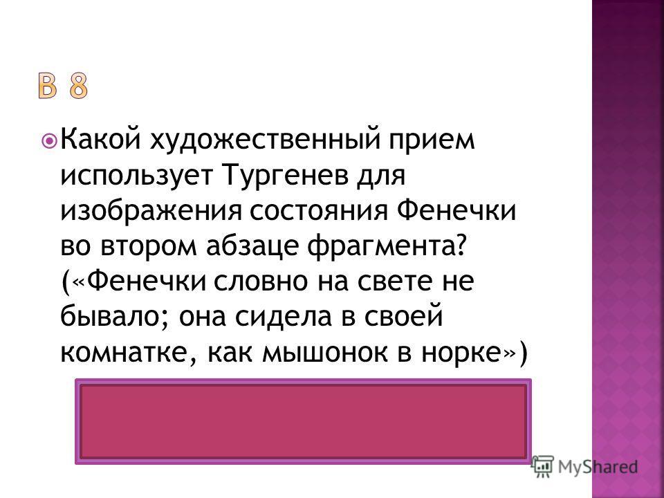 Какой художественный прием использует Тургенев для изображения состояния Фенечки во втором абзаце фрагмента? («Фенечки словно на свете не бывало; она сидела в своей комнатке, как мышонок в норке») Сравнение