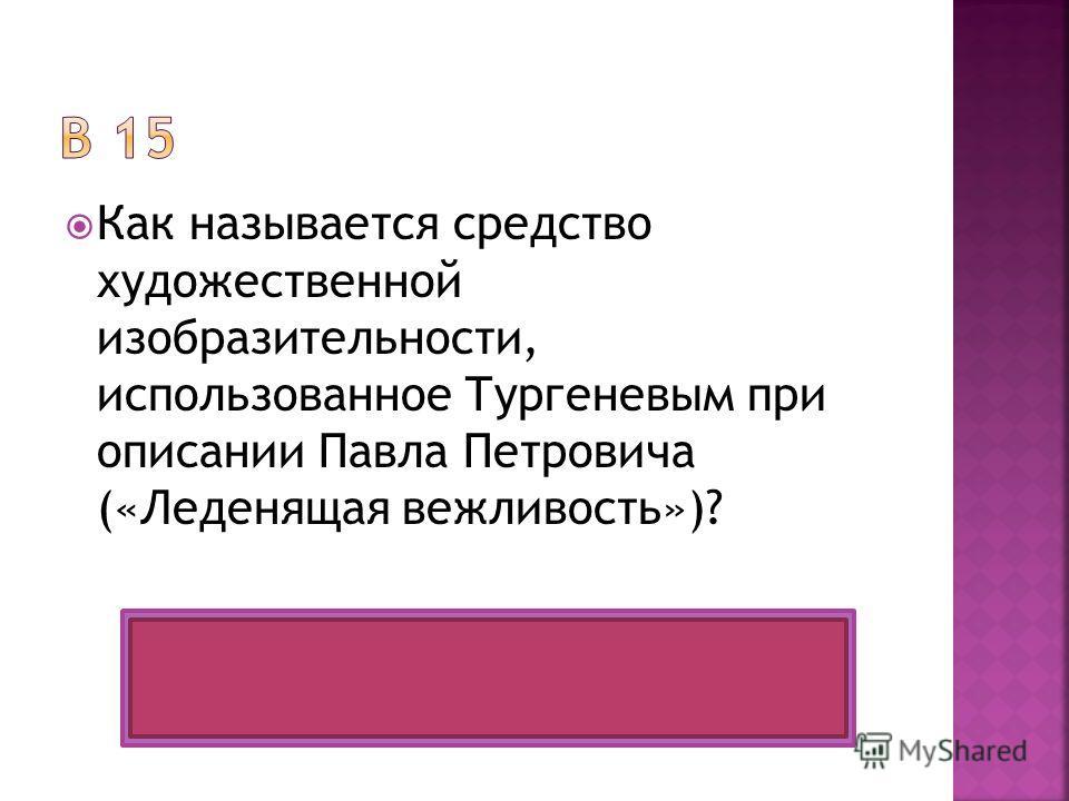 Как называется средство художественной изобразительности, использованное Тургеневым при описании Павла Петровича («Леденящая вежливость»)? Эпитет