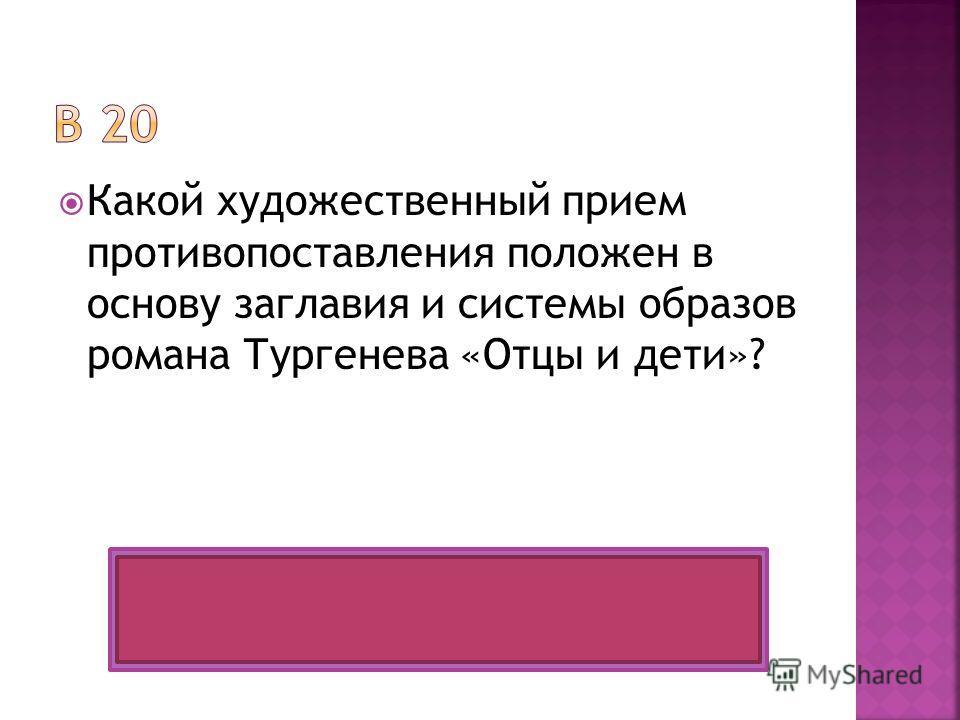 Какой художественный прием противопоставления положен в основу заглавия и системы образов романа Тургенева «Отцы и дети»? Антитеза