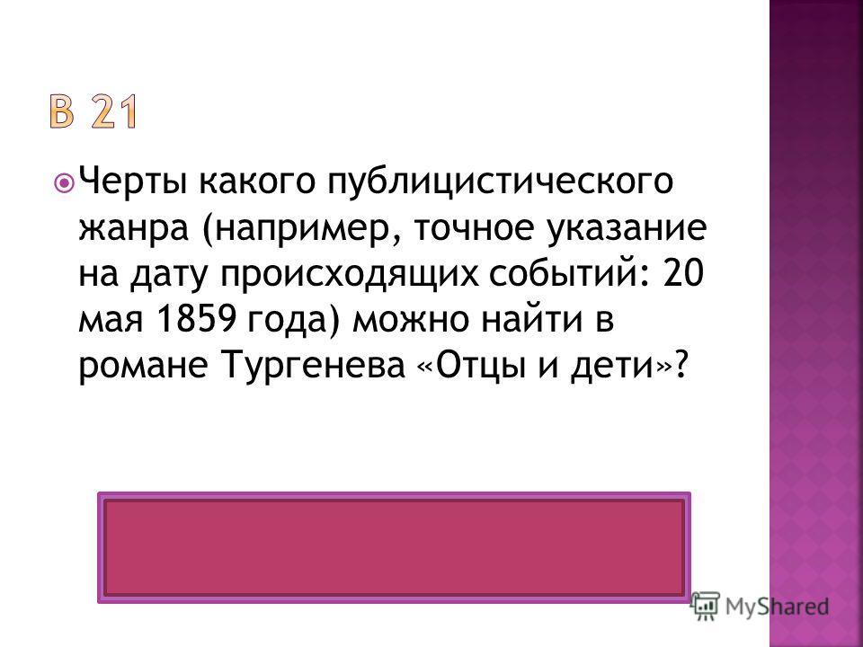Черты какого публицистического жанра (например, точное указание на дату происходящих событий: 20 мая 1859 года) можно найти в романе Тургенева «Отцы и дети»? Очерк