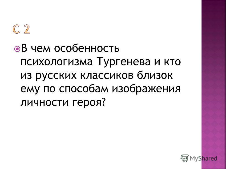 В чем особенность психологизма Тургенева и кто из русских классиков близок ему по способам изображения личности героя?