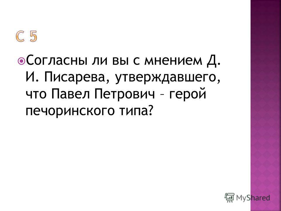 Согласны ли вы с мнением Д. И. Писарева, утверждавшего, что Павел Петрович – герой печоринского типа?
