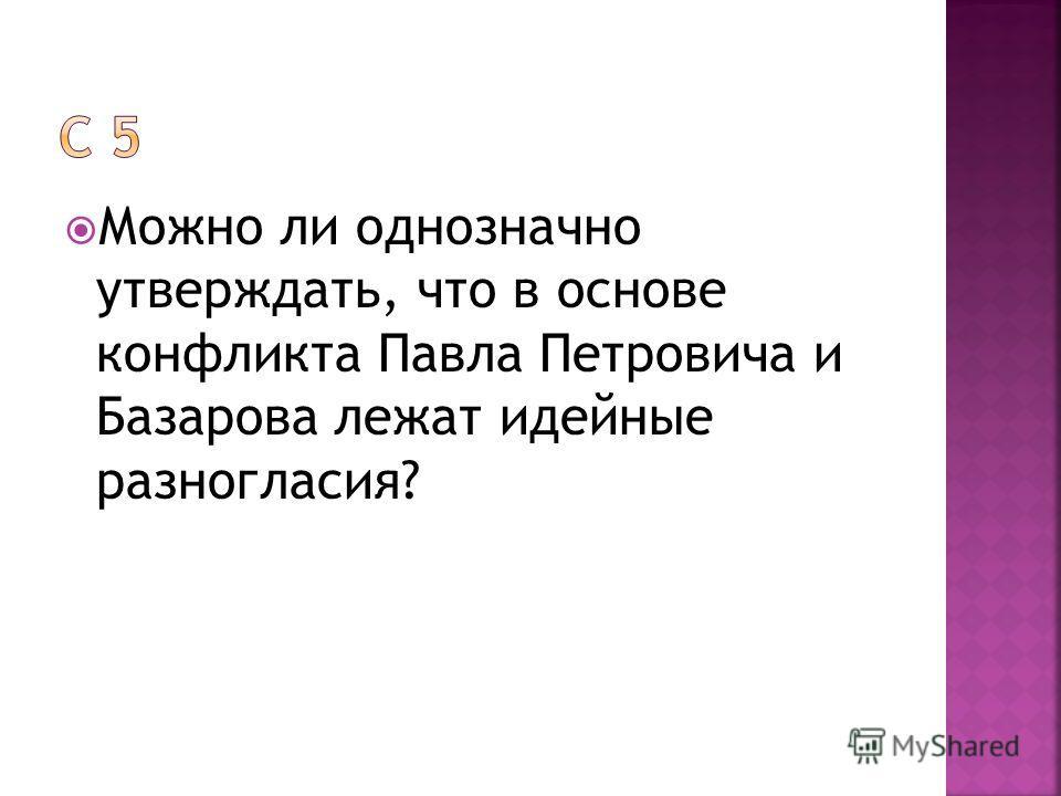Можно ли однозначно утверждать, что в основе конфликта Павла Петровича и Базарова лежат идейные разногласия?
